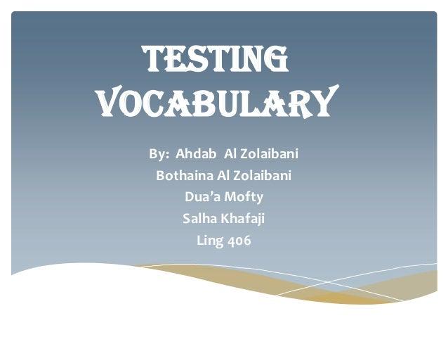 Testingvocabulary  By: Ahdab Al Zolaibani   Bothaina Al Zolaibani       Dua'a Mofty       Salha Khafaji         Ling 406