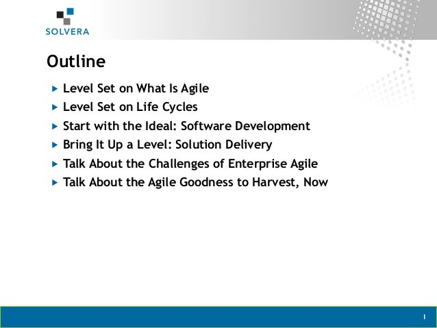 "1Outline""  Level Set on What Is Agile""  Level Set on Life Cycles""  Start with the Ideal: Software Development""  Bring ..."