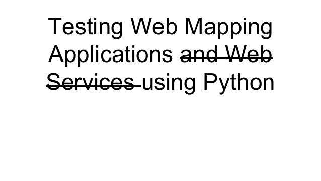 Testing Web Mapping Applications and Web Services using Python
