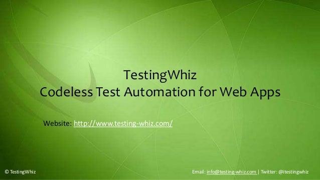 TestingWhizCodeless Test Automation for Web Apps© TestingWhiz Email: info@testing-whiz.com | Twitter: @itestingwhizWebsite...