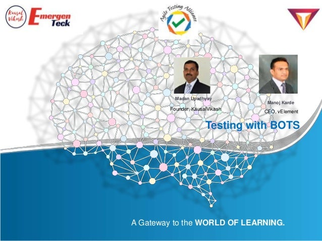 A Gateway to the WORLD OF LEARNING. Testing with BOTS CEO, vElement Manoj Karde Madan Upadhyay Founder, KausalVikash