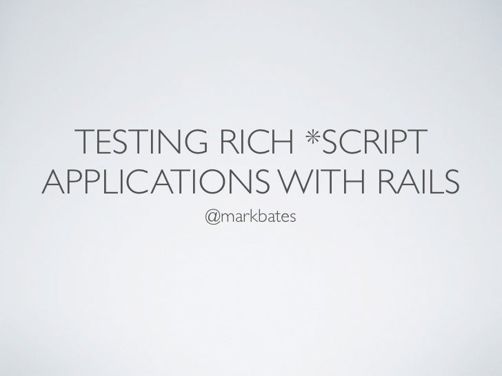 TESTING RICH *SCRIPTAPPLICATIONS WITH RAILS         @markbates