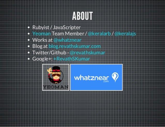 ABOUT  Rubyist / JavaScripter  Yeoman Team Member / @keralarb /  @keralajs  Works at  Blog at  Twitter/Github -  Google+: ...