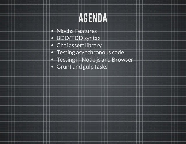 AGENDA  Mocha Features  BDD/TDD syntax  Chai assert library  Testing asynchronous code  Testing in Node.js and Browser  Gr...