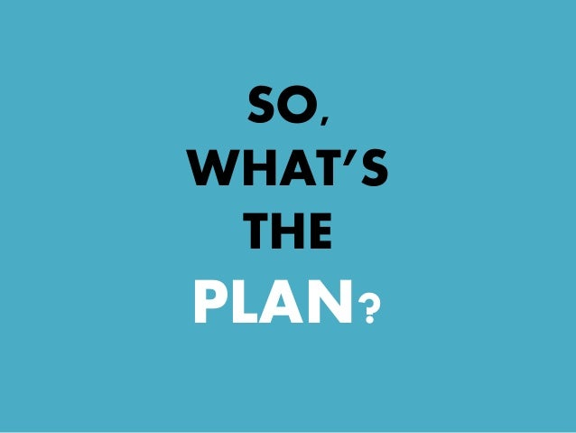 SO, WHAT'S THE PLAN?
