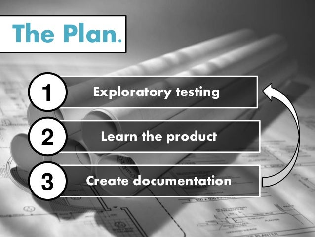 The Plan. Exploratory testing1 Learn the product2 Create documentation3