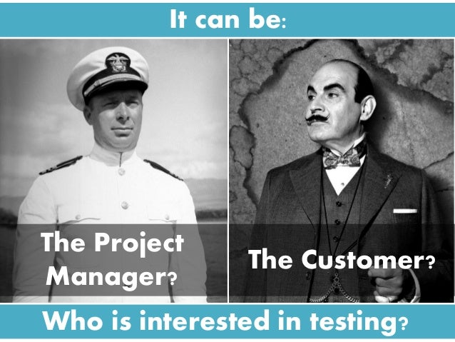 It can be: Who is interested in testing? The Project Manager? The Customer?
