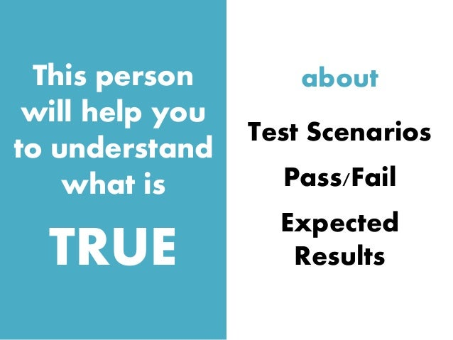 This person will help you to understand what is TRUE about Test Scenarios Pass/Fail Expected Results