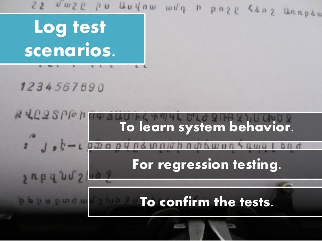 Log test scenarios. For regression testing. To learn system behavior. To confirm the tests.