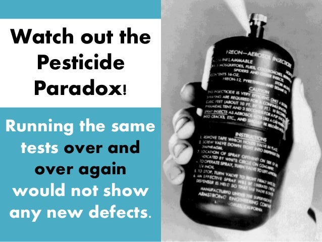 Running the same tests over and over again would not show any new defects. Watch out the Pesticide Paradox!