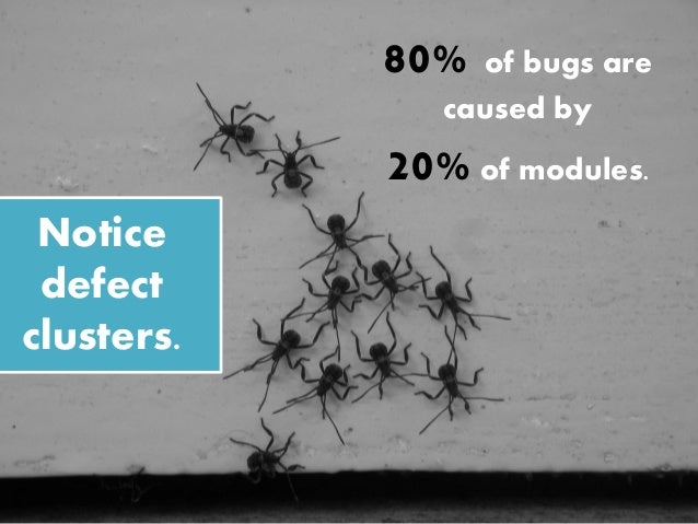 Notice defect clusters. 80% of bugs are caused by 20%of modules.