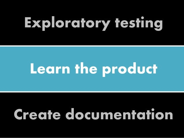Exploratory testing Learn the product Create documentation
