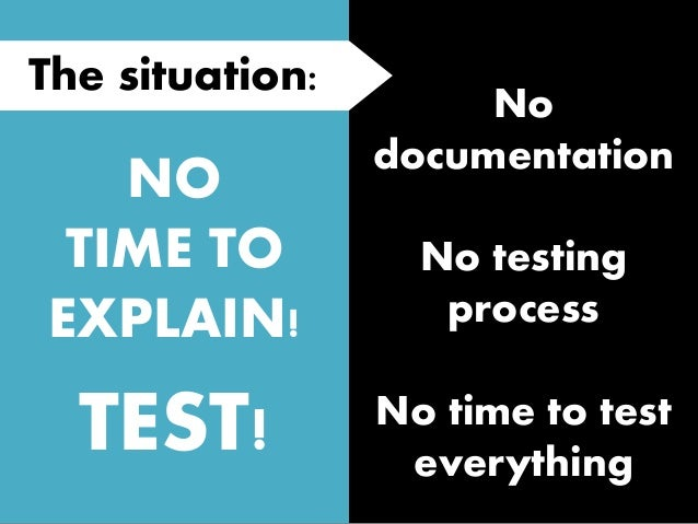 NO TIME TO EXPLAIN! TEST! The situation: No documentation No testing process No time to test everything