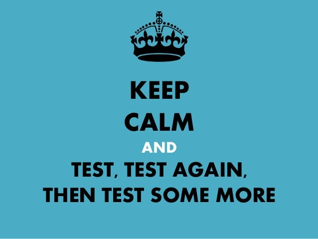 KEEP CALM AND TEST, TEST AGAIN, THEN TEST SOME MORE