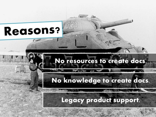 No resources to create docs. Legacy product support. No knowledge to create docs.