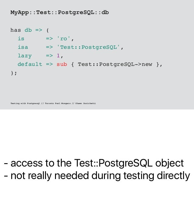 - access to the Test::PostgreSQL object - not really needed during testing directly MyApp::Test::PostgreSQL::db has db => ...