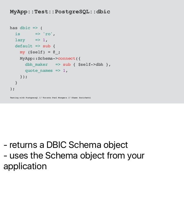 - returns a DBIC Schema object - uses the Schema object from your application MyApp::Test::PostgreSQL::dbic has dbic => ( ...