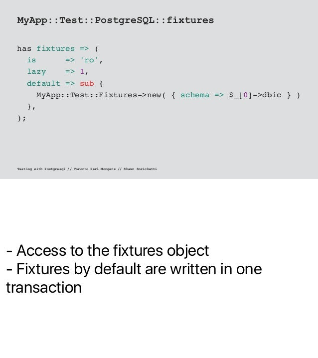 - Access to the fixtures object - Fixtures by default are written in one transaction MyApp::Test::PostgreSQL::fixtures has...