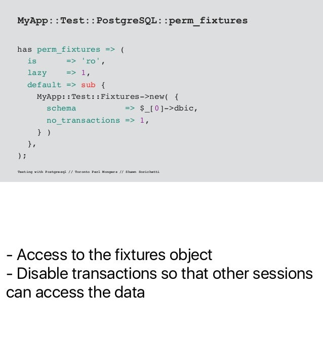 - Access to the fixtures object - Disable transactions so that other sessions can access the data MyApp::Test::PostgreSQL:...