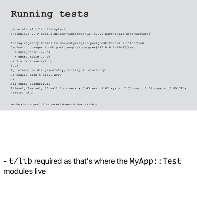 - t/lib required as that's where the MyApp::Test modules live Running tests prove -lv -I t/lib t/simple.t t/simple.t .. # ...