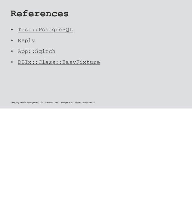 References • Test::PostgreSQL • Reply • App::Sqitch • DBIx::Class::EasyFixture Testing with Postgresql // Toronto Perl Mon...