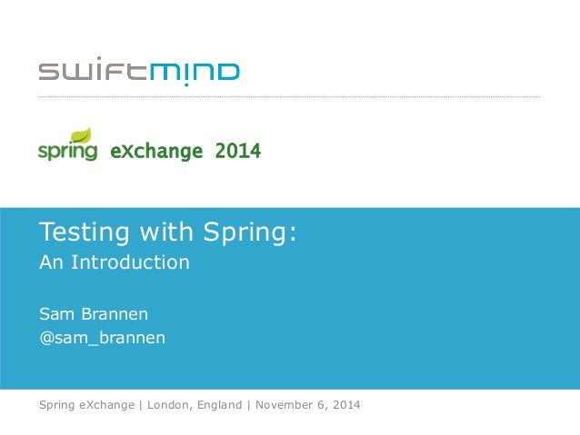 Testing with Spring: An Introduction Sam Brannen @sam_brannen Spring eXchange | London, England | November 6, 2014 eXchang...