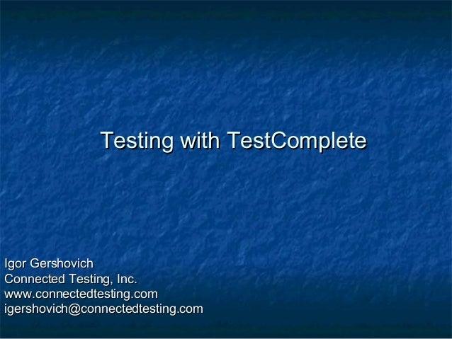 Testing with TestComplete  Igor Gershovich Connected Testing, Inc. www.connectedtesting.com igershovich@connectedtesting.c...
