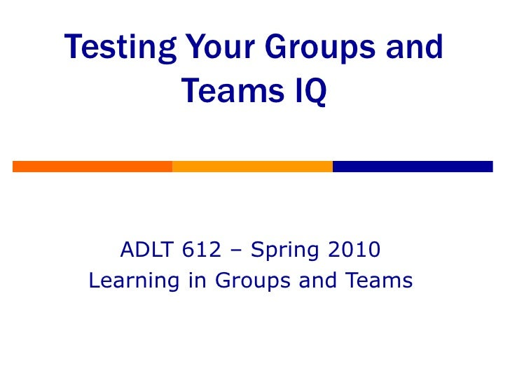 Testing Your Groups and Teams IQ ADLT 612 – Spring 2010 Learning in Groups and Teams