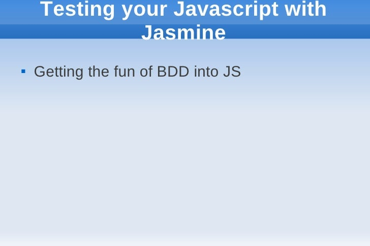 Testing your Javascript with              Jasmine   Getting the fun of BDD into JS