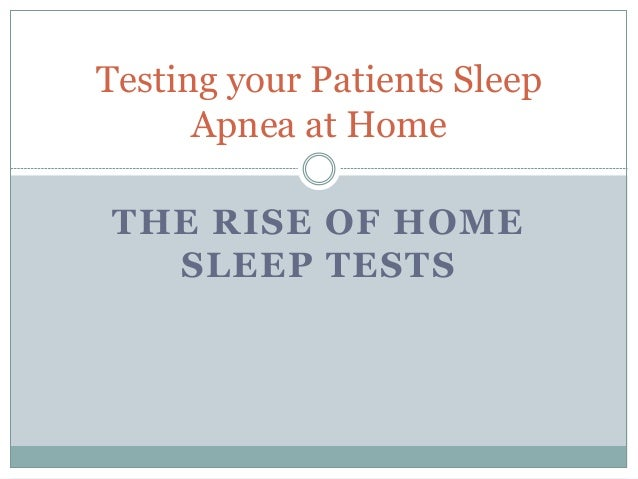 THE RISE OF HOME SLEEP TESTS Testing your Patients Sleep Apnea at Home