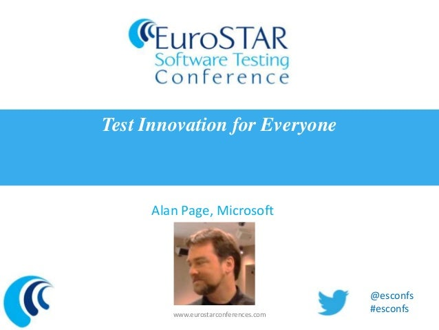 Test Innovation for Everyone     Alan Page, Microsoft                                      @esconfs        www.eurostarcon...