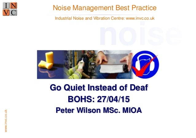 www.invc.co.uk Go Quiet Instead of Deaf BOHS: 27/04/15 Peter Wilson MSc. MIOA Noise Management Best Practice noise Industr...
