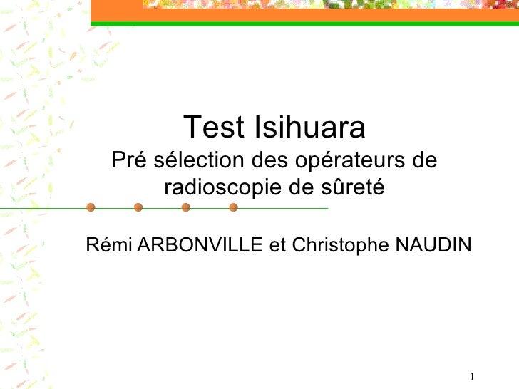 Rémi ARBONVILLE et Christophe NAUDIN Test Isihuara Pré sélection des opérateurs de radioscopie de sûreté