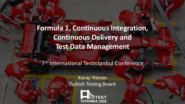 Formula 1, Continuous Integration, Continuous Delivery and Test Data Management 7th International TestIstanbul Conference ...