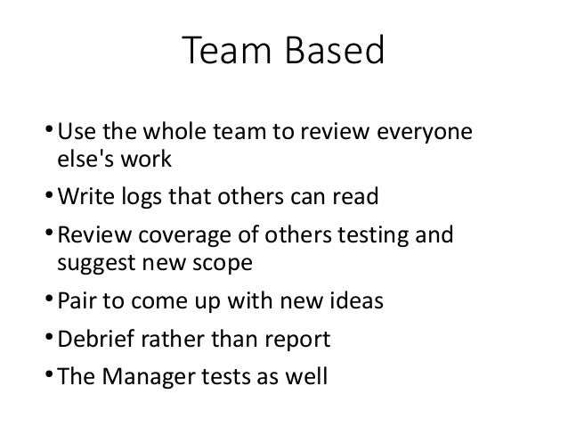 Team Based ● Use the whole team to review everyone else's work ● Write logs that others can read ● Review coverage of othe...