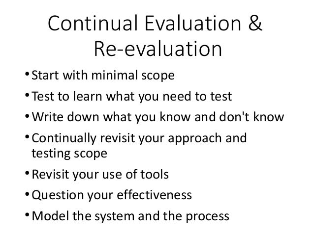 Continual Evaluation & Re-evaluation ● Start with minimal scope ● Test to learn what you need to test ● Write down what yo...