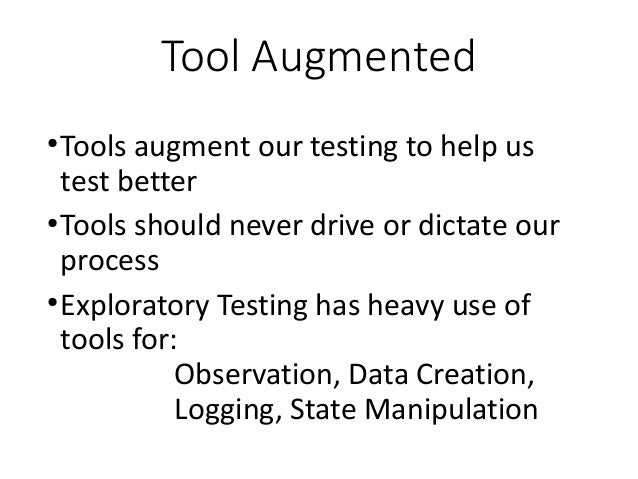 Tool Augmented ● Tools augment our testing to help us test better ● Tools should never drive or dictate our process ● Expl...