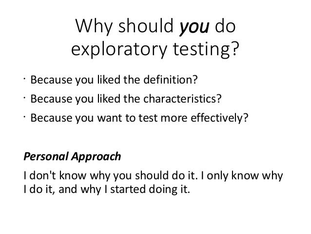 Why should you do exploratory testing? • Because you liked the definition? • Because you liked the characteristics? • Beca...