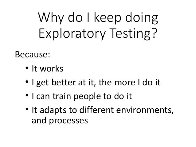 Why do I keep doing Exploratory Testing? Because: ● It works ● I get better at it, the more I do it ● I can train people t...