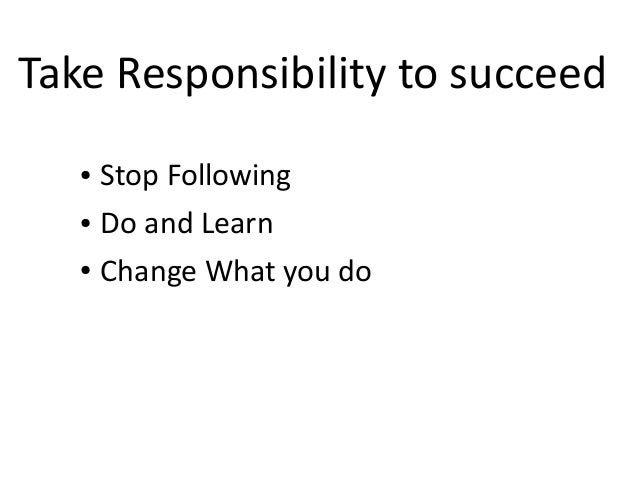 ● Stop Following ● Do and Learn ● Change What you do Take Responsibility to succeed