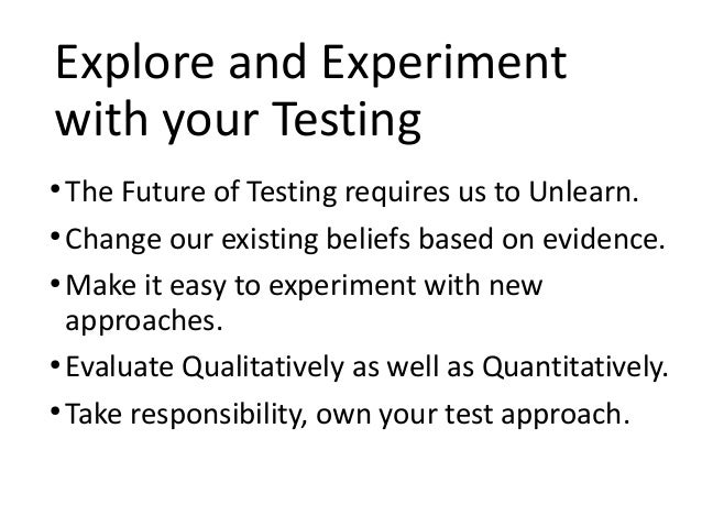 Explore and Experiment with your Testing ● The Future of Testing requires us to Unlearn. ● Change our existing beliefs bas...
