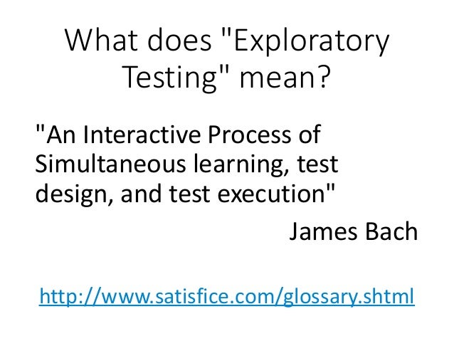 """What does """"Exploratory Testing"""" mean? """"An Interactive Process of Simultaneous learning, test design, and test execution"""" J..."""