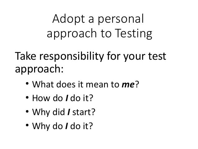 Adopt a personal approach to Testing Take responsibility for your test approach: ● What does it mean to me? ● How do I do ...