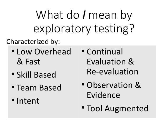 What do I mean by exploratory testing? ● Continual Evaluation & Re-evaluation ● Observation & Evidence ● Tool Augmented ● ...