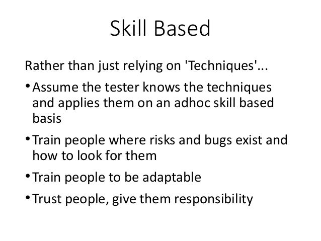 Skill Based Rather than just relying on 'Techniques'... ● Assume the tester knows the techniques and applies them on an ad...