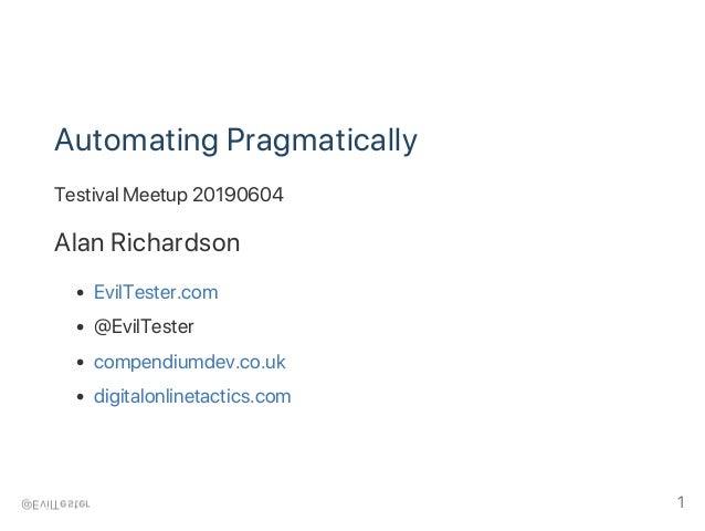 Automating Pragmatically Testival Meetup 20190604 Alan Richardson EvilTester.com @EvilTester compendiumdev.co.uk digitalon...