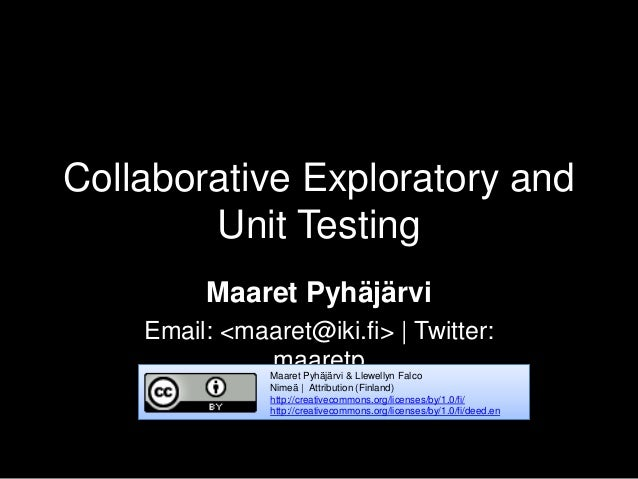 Collaborative Exploratory and Unit Testing Maaret Pyhäjärvi Email: <maaret@iki.fi>   Twitter: maaretpMaaret Pyhäjärvi & Ll...