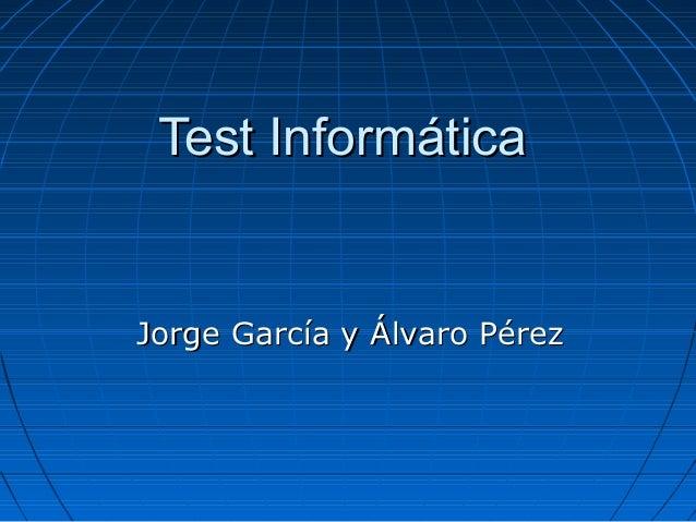 Test InformáticaTest Informática Jorge García y Álvaro PérezJorge García y Álvaro Pérez