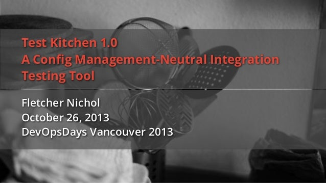 Test Kitchen 1.0 A Config Management-Neutral Integration Testing Tool Fletcher Nichol October 26, 2013 DevOpsDays Vancouver...