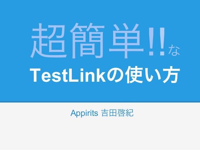 超簡単!!              なTestLinkの使い方   Appirits 吉田啓紀
